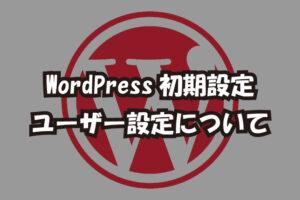 【WordPress初期設定】ユーザー設定について