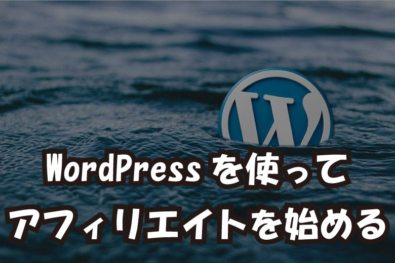 WordPressを使ってアフィリエイトを始めるやり方 アフィリエイトの水先案内